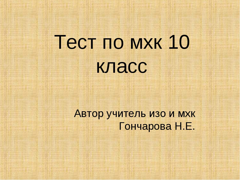Тест по мхк 10 класс Автор учитель изо и мхк Гончарова Н.Е.