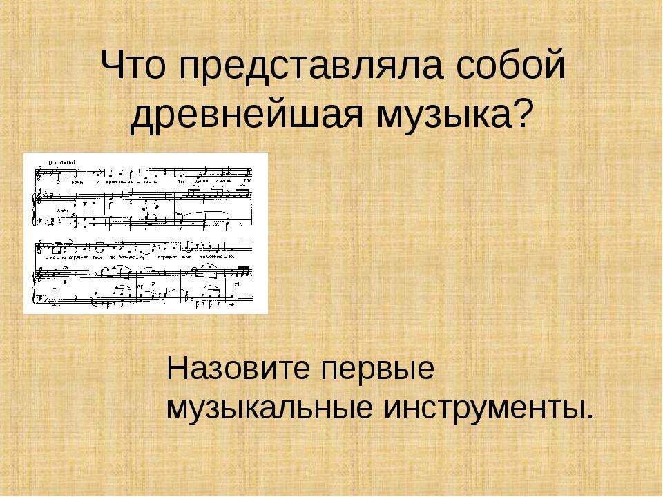 Что представляла собой древнейшая музыка? Назовите первые музыкальные инструм...