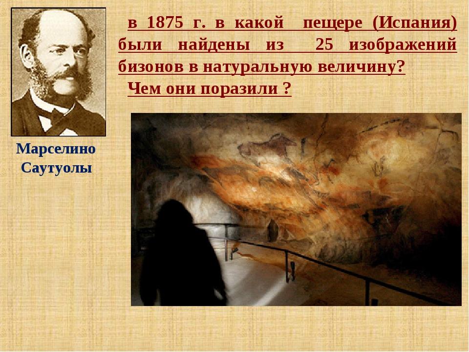 в 1875 г. в какой пещере (Испания) были найдены из 25 изображений бизонов в н...