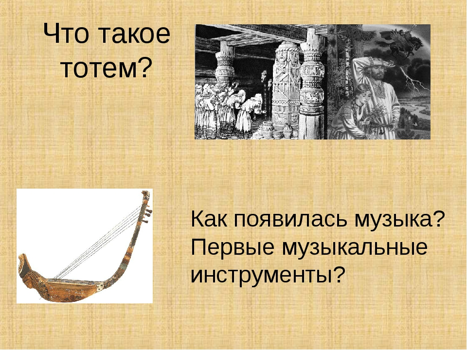 Что такое тотем? Как появилась музыка? Первые музыкальные инструменты?