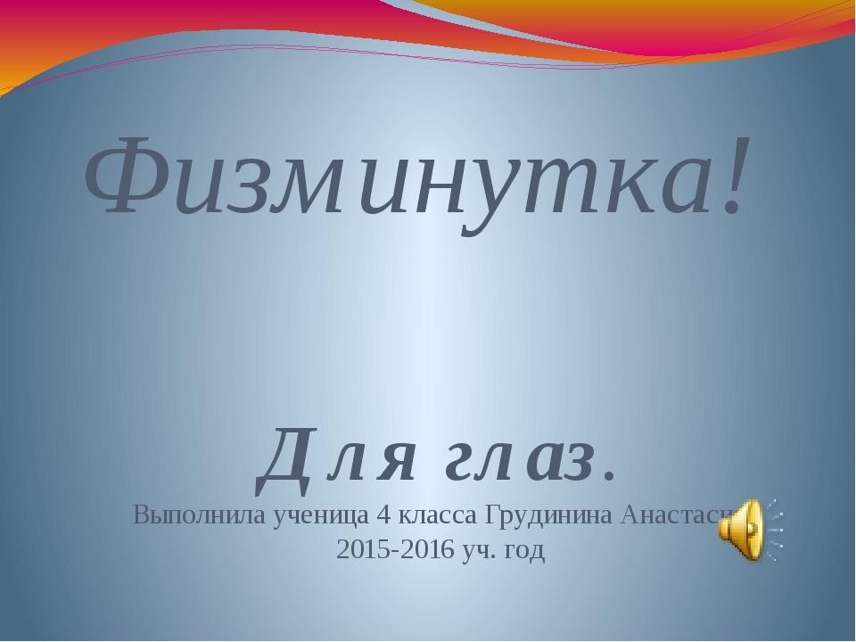 Физминутка! Для глаз. Выполнила ученица 4 класса Грудинина Анастасия 2015-201...