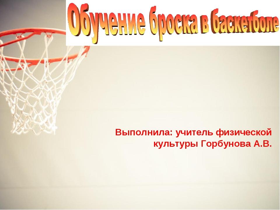 Выполнила: учитель физической культуры Горбунова А.В.