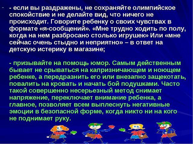- если вы раздражены, не сохраняйте олимпийское спокойствие и не делайте вид,...