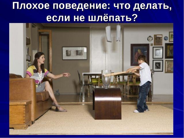 Плохое поведение: что делать, если не шлёпать?