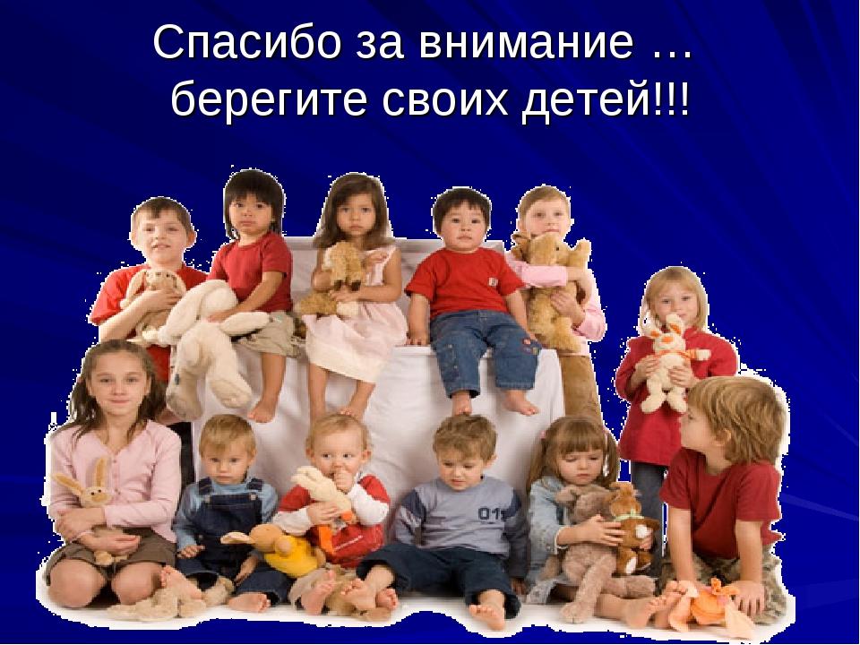 Спасибо за внимание … берегите своих детей!!!