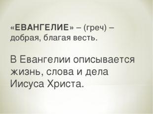 «ЕВАНГЕЛИЕ» – (греч) – добрая, благая весть. В Евангелии описывается жизнь, с