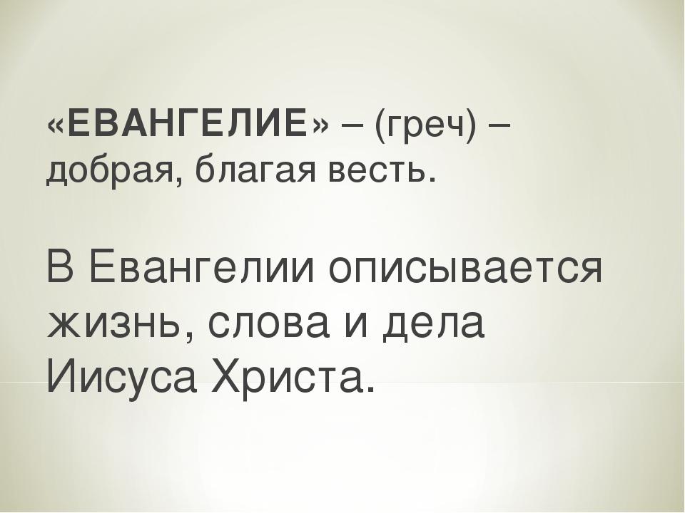 «ЕВАНГЕЛИЕ» – (греч) – добрая, благая весть. В Евангелии описывается жизнь, с...