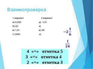 Взаимопроверка 1 вариант 2 вариант а)-0,023 д) -1,21 б)-22 е) в) 1,01 ж) 95 г
