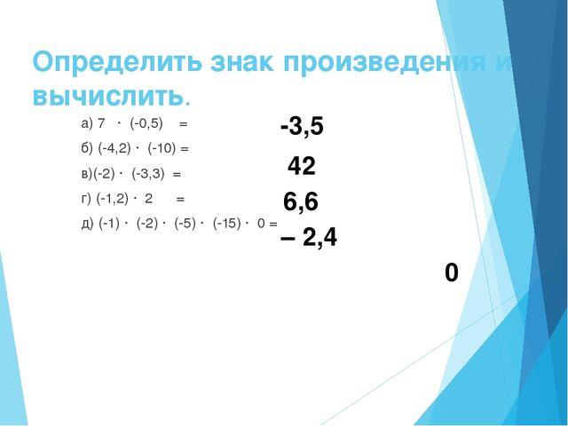 Определить знак произведения и вычислить. а) 7 · (-0,5) = б) (-4,2) · (-10) =...