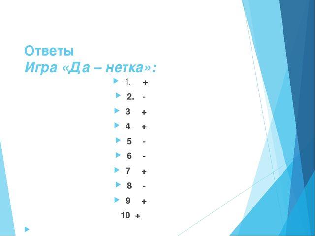 Ответы Игра «Да – нетка»: 1.  + 2. - 3+ 4+ 5- 6- 7+ 8- 9+ 10 +