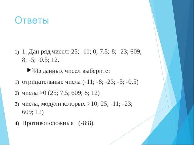 Ответы 1. Дан ряд чисел: 25; -11; 0; 7.5;-8; -23; 609; 8; -5; -0.5; 12. Из да...