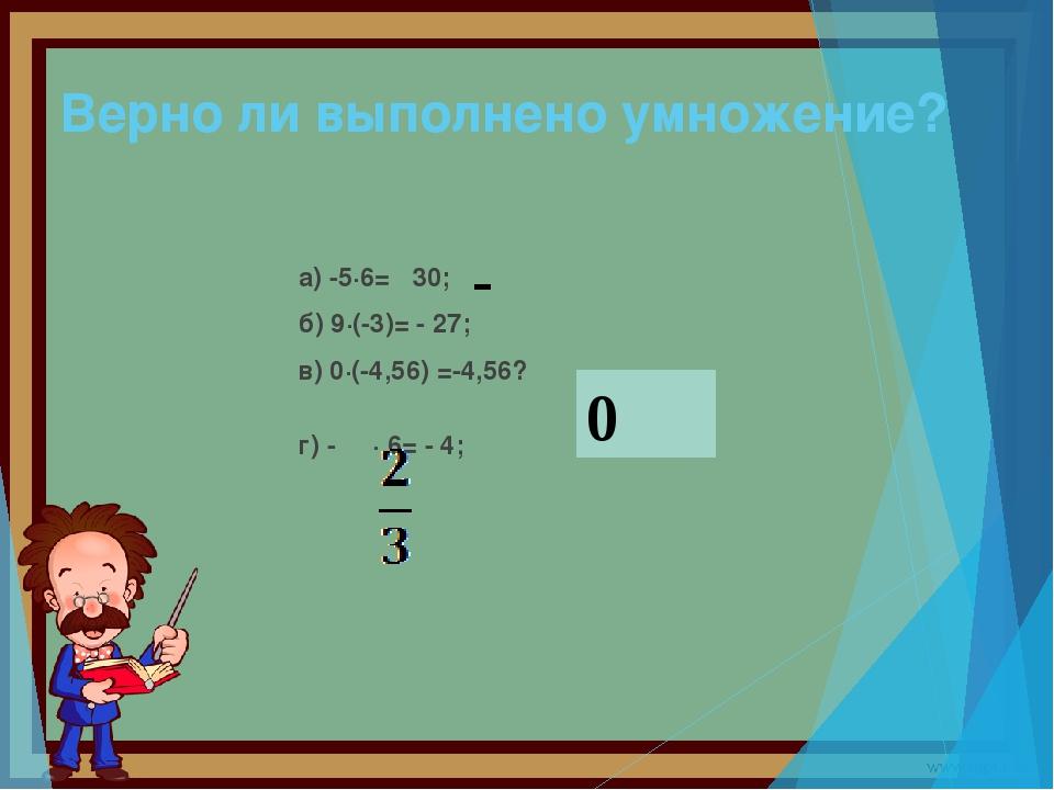 Верно ли выполнено умножение? а) -5·6= 30; б) 9·(-3)= - 27; в) 0·(-4,56) =-4,...