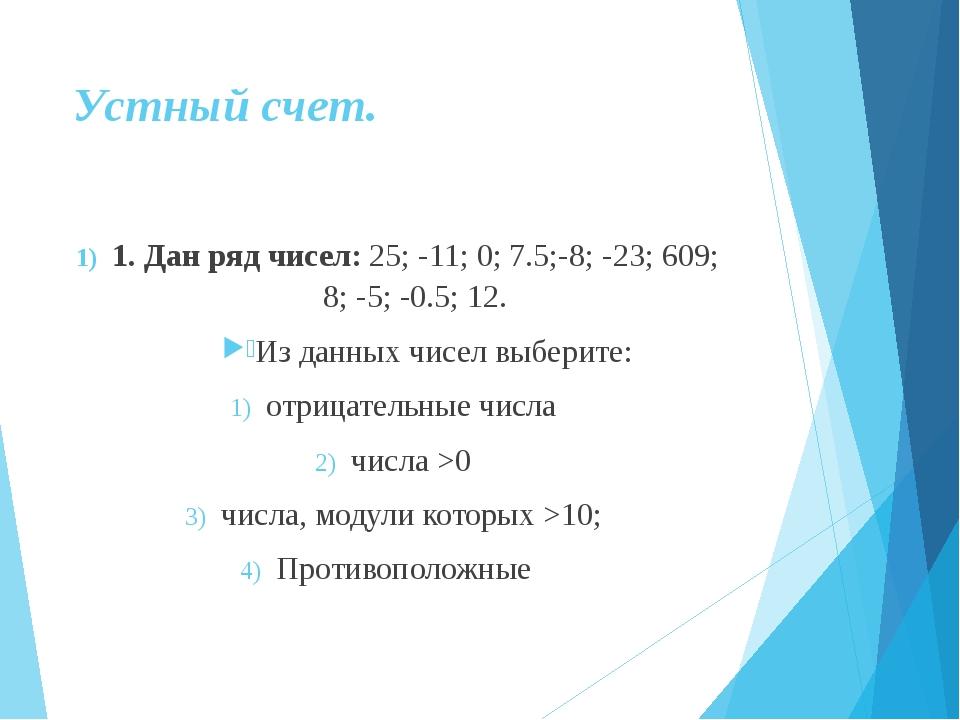 Устный счет. 1. Дан ряд чисел: 25; -11; 0; 7.5;-8; -23; 609; 8; -5; -0.5; 12....