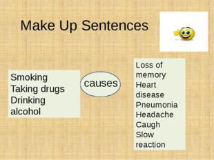 Make Up Sentences Smoking Taking drugs Drinking alcohol causes Loss of memor