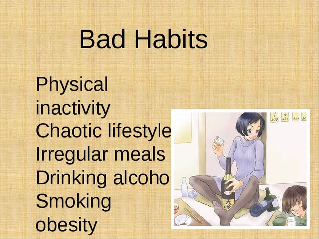 Bad Habits Physical inactivity Chaotic lifestyle Irregular meals Drinking alc...