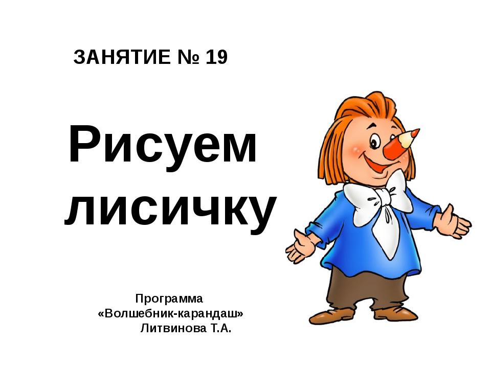 ЗАНЯТИЕ № 19 Программа «Волшебник-карандаш» Литвинова Т.А. Рисуем лисичку