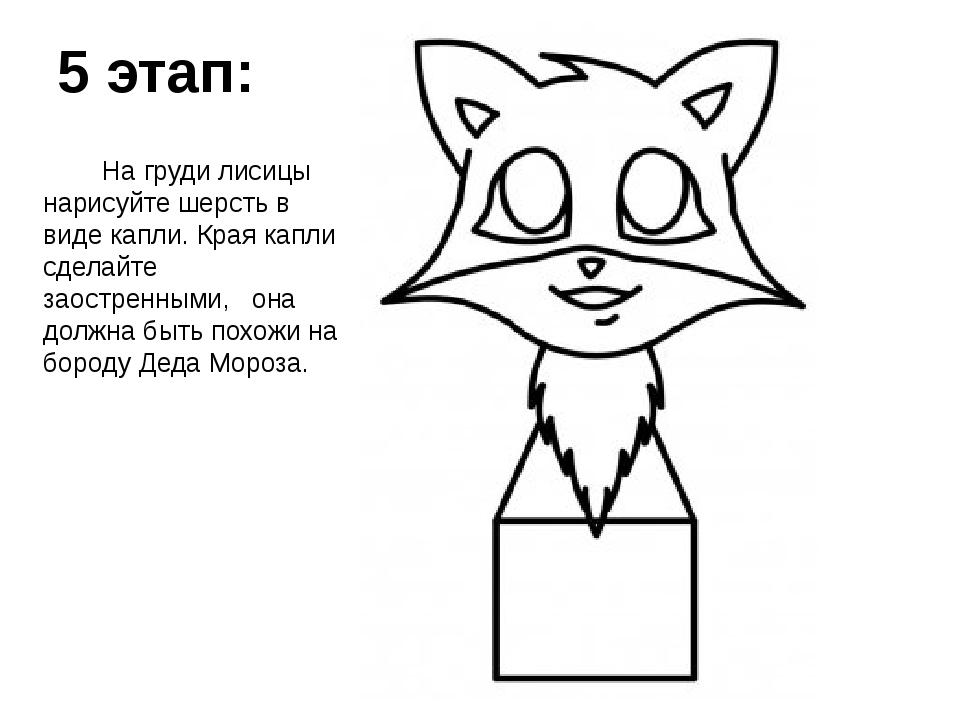 5 этап: На груди лисицы нарисуйте шерсть в виде капли. Края капли сделайте за...