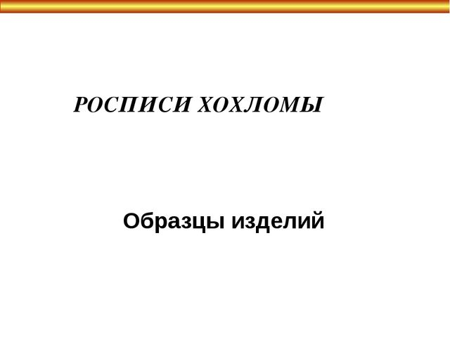 РОСПИСИ ХОХЛОМЫ Образцы изделий