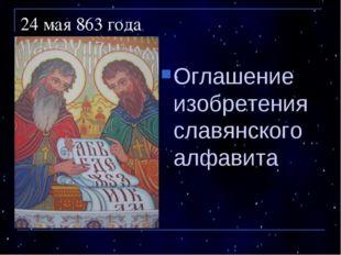 24 мая 863 года Оглашение изобретения славянского алфавита