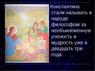 Константина стали называть в народе философом за необыкновенную ученость и м
