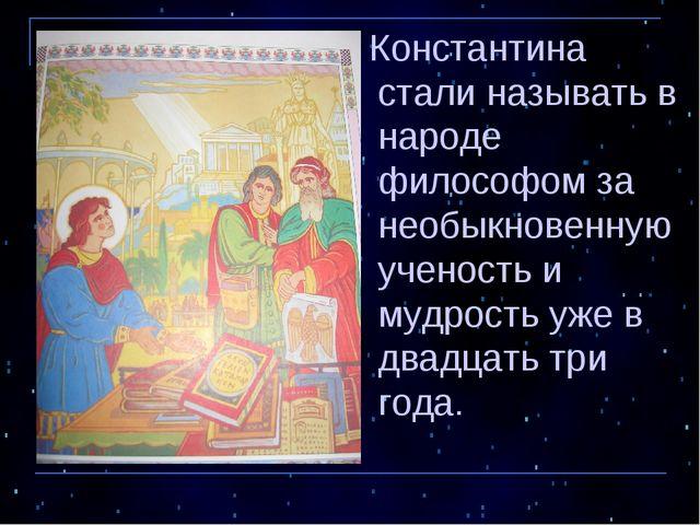 Константина стали называть в народе философом за необыкновенную ученость и м...