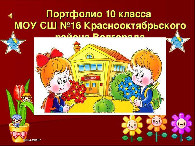 Портфолио 10 класса МОУ СШ №16 Краснооктябрьского района Волгорада 09.04.2010...