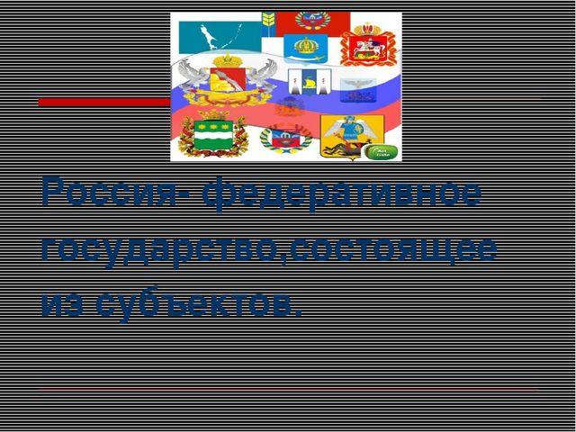 Россия- федеративное государство,состоящее из субъектов.