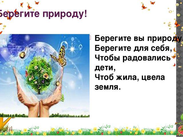 Берегите природу! Берегите вы природу, Берегите для себя, Чтобы радовались де...