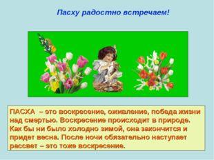 Пасху радостно встречаем! ПАСХА – это воскресение, оживление, победа жизни на