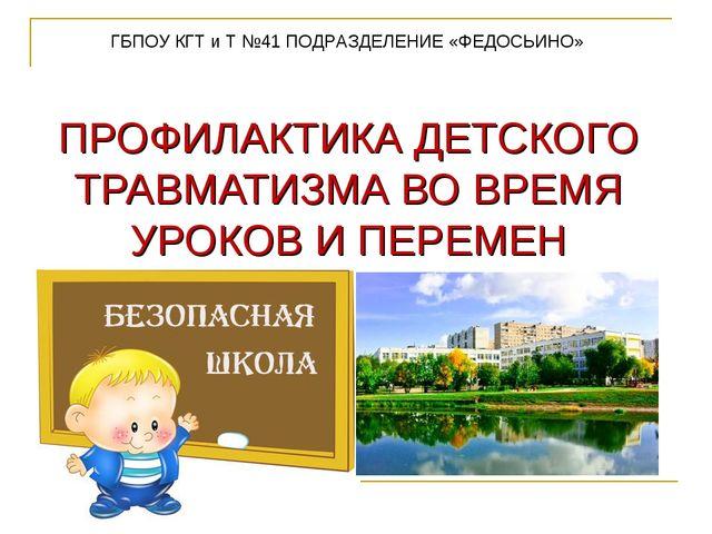 ПРОФИЛАКТИКА ДЕТСКОГО ТРАВМАТИЗМА ВО ВРЕМЯ УРОКОВ И ПЕРЕМЕН ГБПОУ КГТ и Т №4...