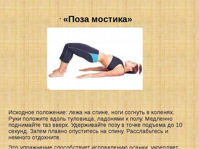 «Поза мостика» Исходное положение: лежа на спине, ноги согнуть в коленях. Рук...