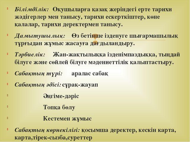 Білімділік:Оқушыларға қазақ жеріндегі ерте тарихи жәдігерлер мен танысу, тар...