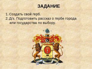ЗАДАНИЕ Создать свой герб. Д/з. Подготовить рассказ о гербе города или госуда
