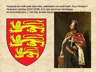 Первым английским королём, имевшим личный герб,был Ричард I Львиное сердце (