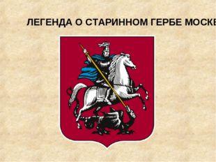 ЛЕГЕНДА О СТАРИННОМ ГЕРБЕ МОСКВЫ