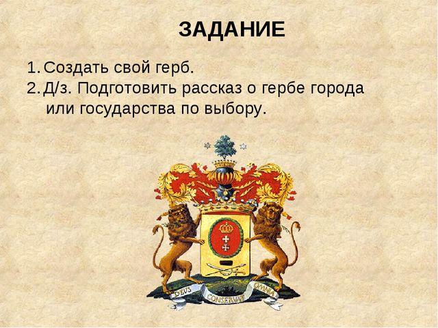 ЗАДАНИЕ Создать свой герб. Д/з. Подготовить рассказ о гербе города или госуда...