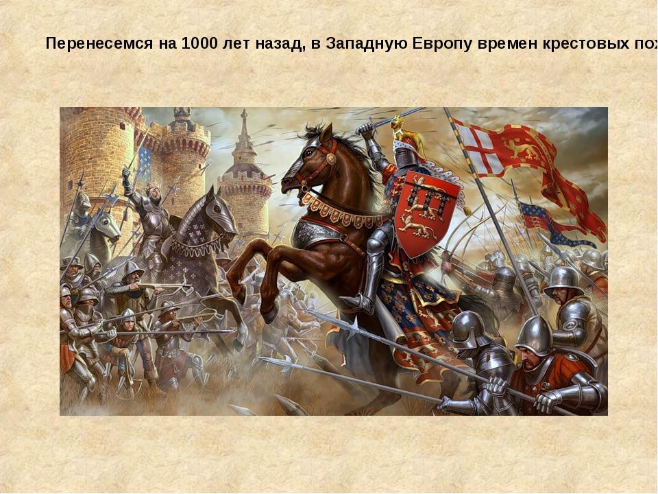 Перенесемся на 1000 лет назад, в Западную Европу времен крестовых походов…