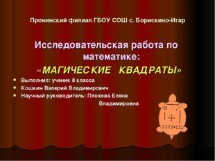 Пронинский филиал ГБОУ СОШ с. Борискино-Игар Исследовательская работа по мате