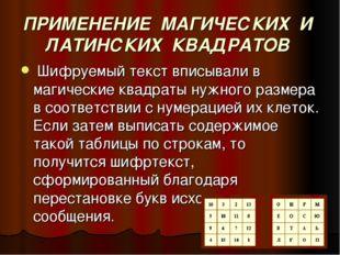 ПРИМЕНЕНИЕ МАГИЧЕСКИХ И ЛАТИНСКИХ КВАДРАТОВ Шифруемый текст вписывали в магич