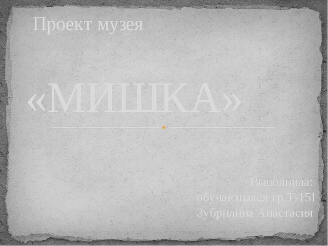 «МИШКА» Выполнила: обучающаяся гр.Т-151 Зубрилина Анастасия Проект музея