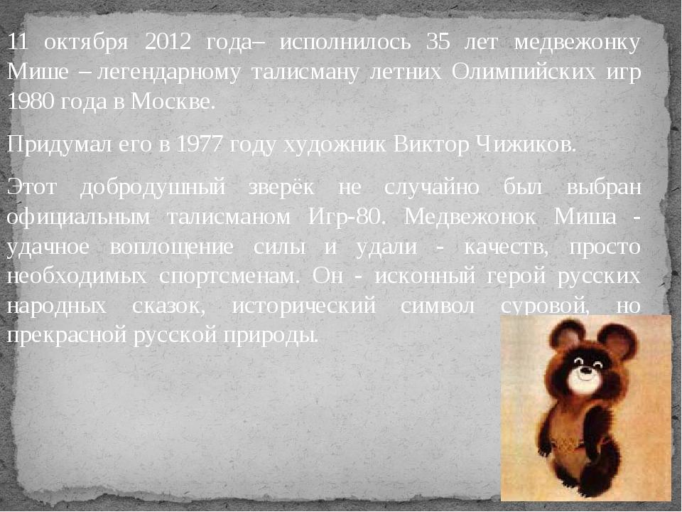 11 октября 2012 года– исполнилось 35 лет медвежонку Мише –легендарному талис...