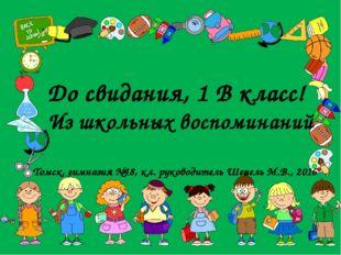 До свидания, 1 В класс! Из школьных воспоминаний Томск, гимназия №18, кл. рук