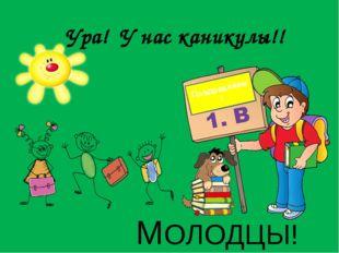 МОЛОДЦЫ! Ура! У нас каникулы!! Поздравляем!