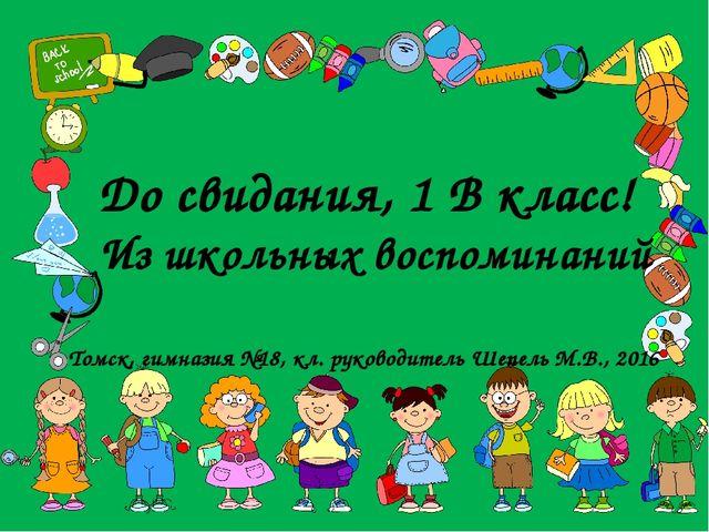 До свидания, 1 В класс! Из школьных воспоминаний Томск, гимназия №18, кл. рук...