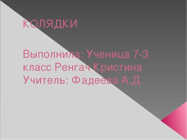 КОЛЯДКИ Выполнила: Ученица 7-3 класс Ренгач Кристина Учитель: Фадеева А.Д.