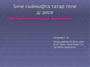 5нче сыйныфта татар теле дәресе Фразеологизмнар дөньясында Халикова Г. И., Ют