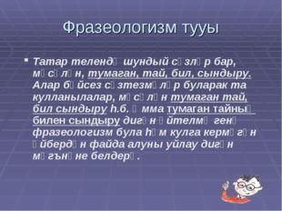 Фразеологизм тууы Татар телендә шундый сүзләр бар, мәсәлән, тумаган, тай, бил