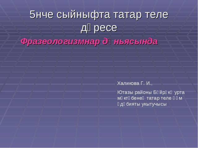 5нче сыйныфта татар теле дәресе Фразеологизмнар дөньясында Халикова Г. И., Ют...
