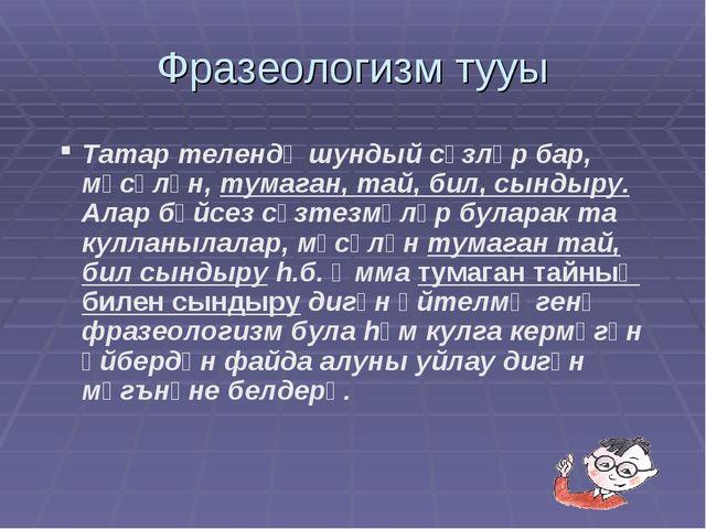 Фразеологизм тууы Татар телендә шундый сүзләр бар, мәсәлән, тумаган, тай, бил...
