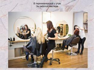 В парикмахерской с утра За работой мастера.